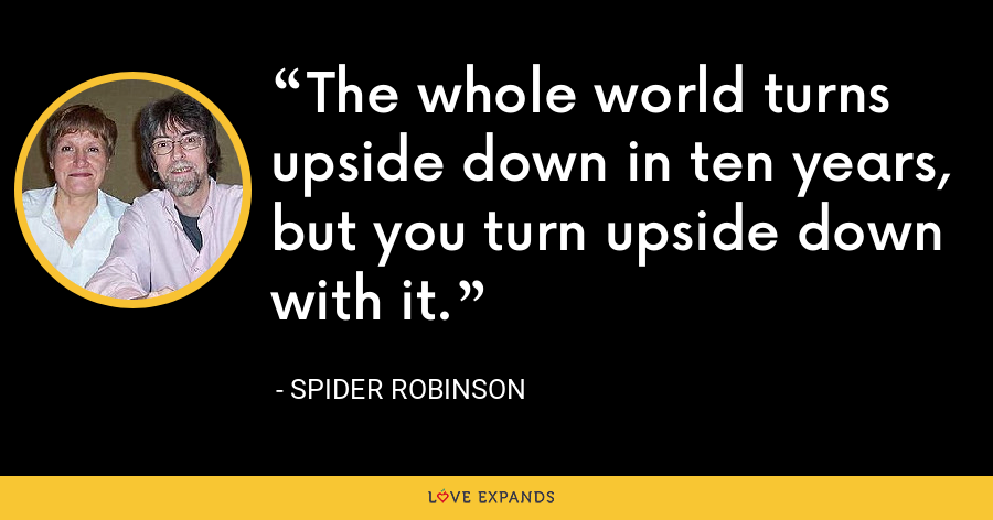 The whole world turns upside down in ten years, but you turn upside down with it. - Spider Robinson