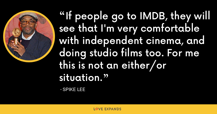 If people go to IMDB, they will see that I'm very comfortable with independent cinema, and doing studio films too. For me this is not an either/or situation. - Spike Lee
