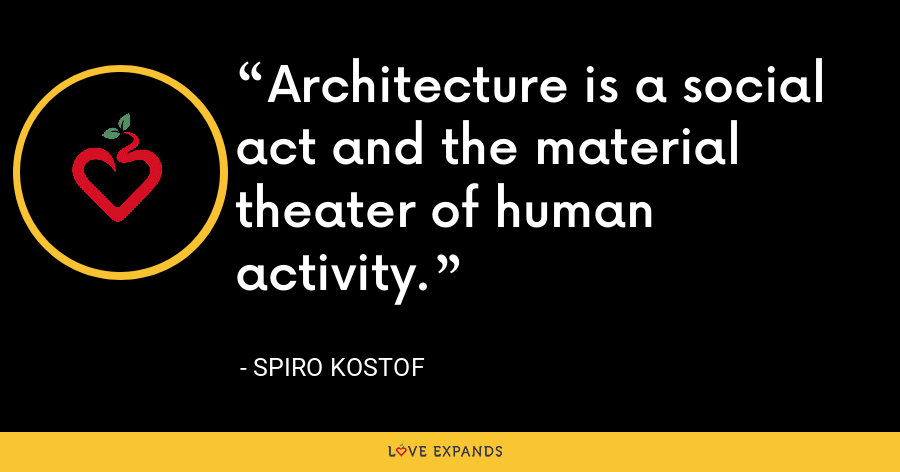 Architecture is a social act and the material theater of human activity. - Spiro Kostof