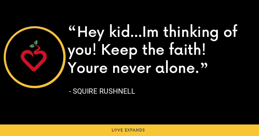 Hey kid...Im thinking of you! Keep the faith! Youre never alone. - SQuire Rushnell