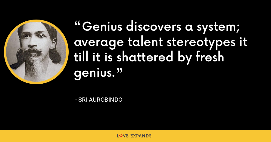 Genius discovers a system; average talent stereotypes it till it is shattered by fresh genius. - Sri Aurobindo