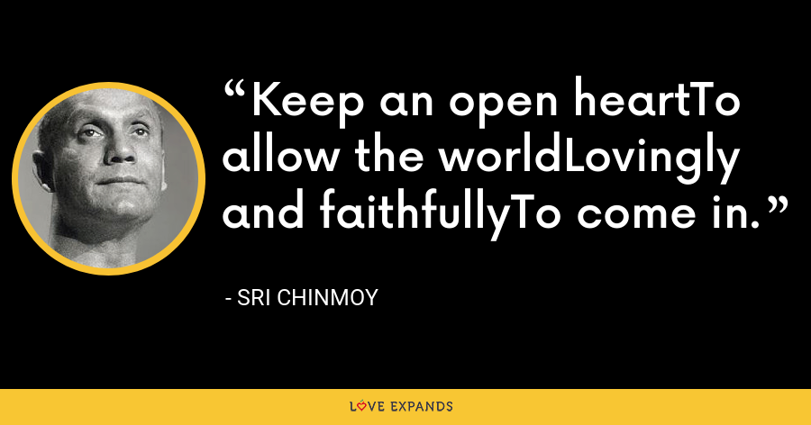 Keep an open heartTo allow the worldLovingly and faithfullyTo come in. - Sri Chinmoy