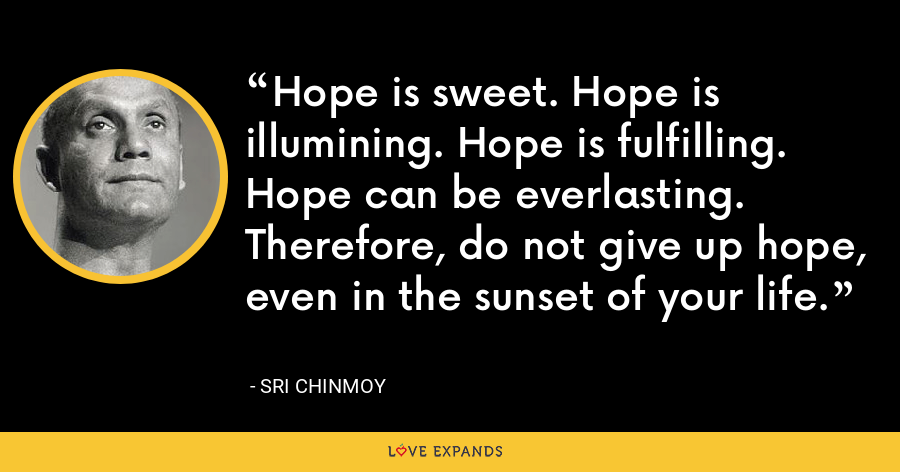 Hope is sweet. Hope is illumining. Hope is fulfilling. Hope can be everlasting. Therefore, do not give up hope, Even in the sunset of your life. - Sri Chinmoy