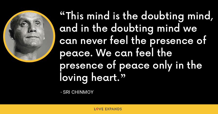 This mind is the doubting mind, and in the doubting mind we can never feel the presence of peace. We can feel the presence of peace only in the loving heart. - Sri Chinmoy