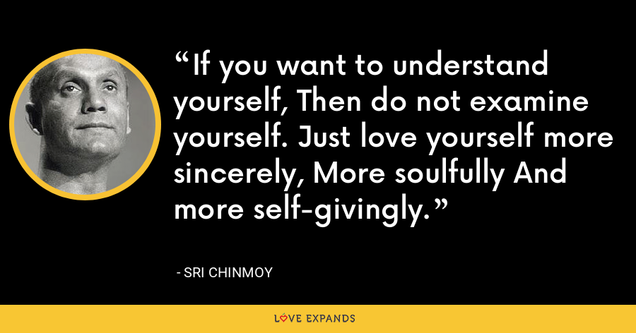 If you want to understand yourself, Then do not examine yourself. Just love yourself more sincerely, More soulfully And more self-givingly. - Sri Chinmoy