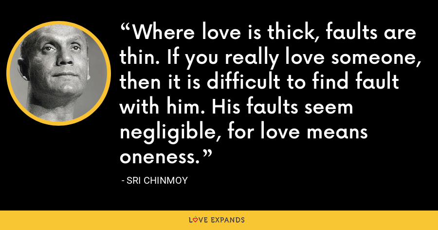 Where love is thick, faults are thin. If you really love someone, then it is difficult to find fault with him. His faults seem negligible, for love means oneness. - Sri Chinmoy