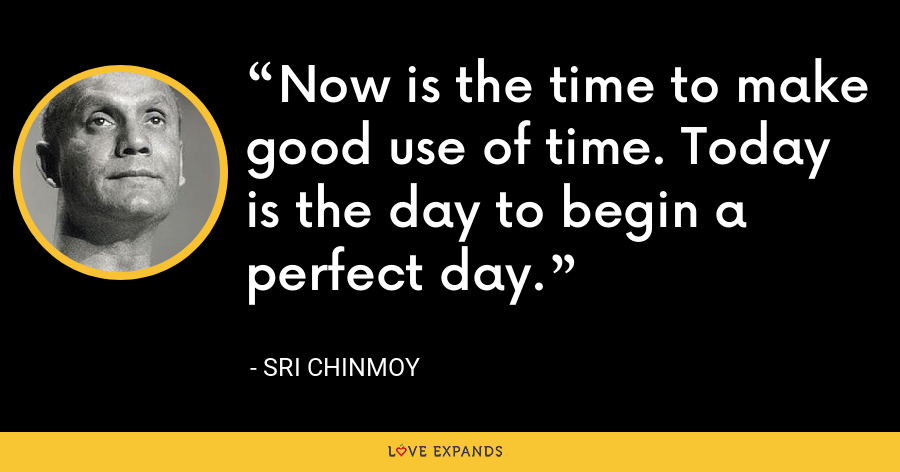 Now is the time to make good use of time. Today is the day to begin a perfect day. - Sri Chinmoy
