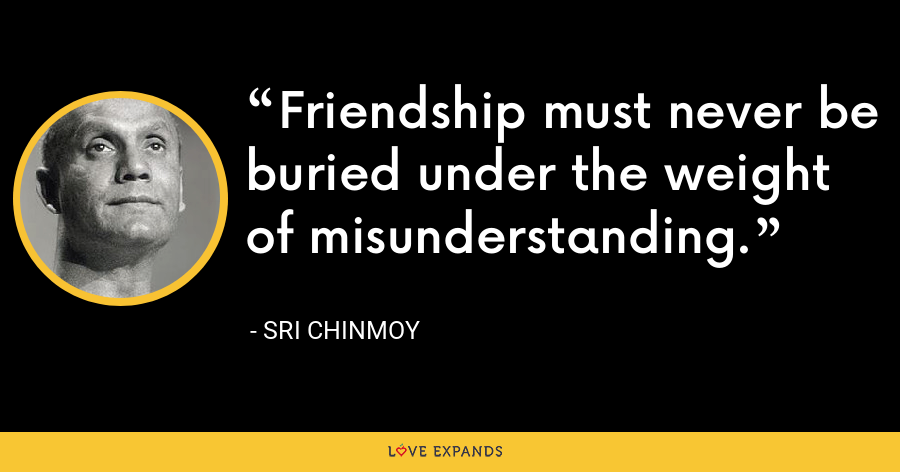 Friendship must never be buried under the weight of misunderstanding. - Sri Chinmoy