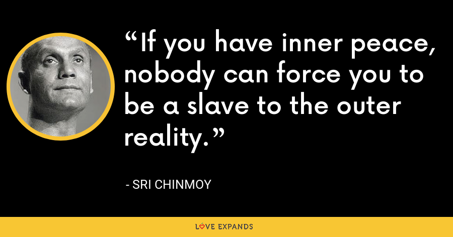 If you have inner peace, nobody can force you to be a slave to the outer reality. - Sri Chinmoy