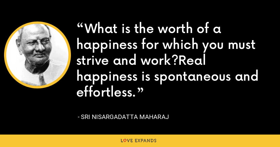 What is the worth of a happiness for which you must strive and work?Real happiness is spontaneous and effortless. - Sri Nisargadatta Maharaj