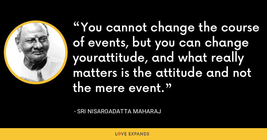 You cannot change the course of events, but you can change yourattitude, and what really matters is the attitude and not the mere event. - Sri Nisargadatta Maharaj