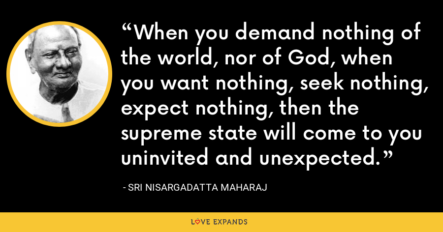 When you demand nothing of the world, nor of God, when you want nothing, seek nothing, expect nothing, then the supreme state will come to you uninvited and unexpected. - Sri Nisargadatta Maharaj