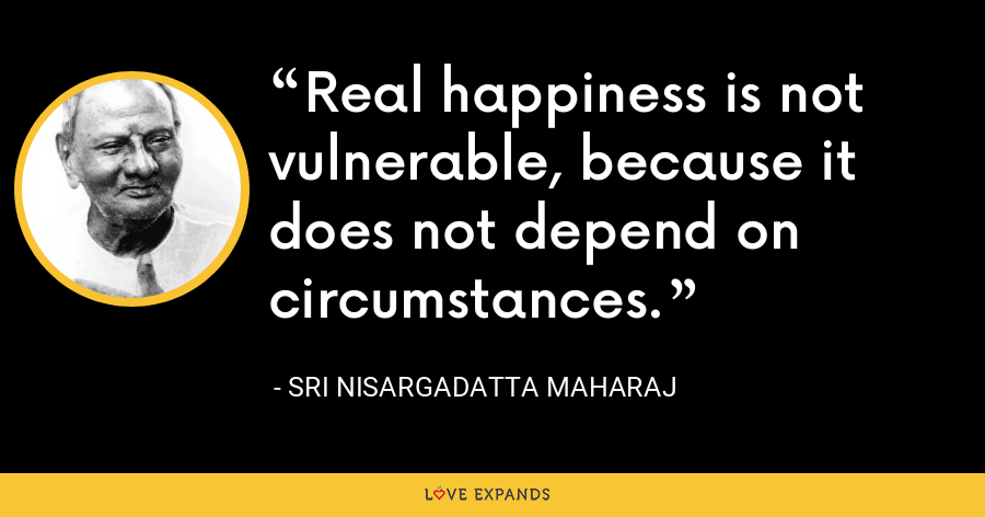 Real happiness is not vulnerable, because it does not depend on circumstances. - Sri Nisargadatta Maharaj