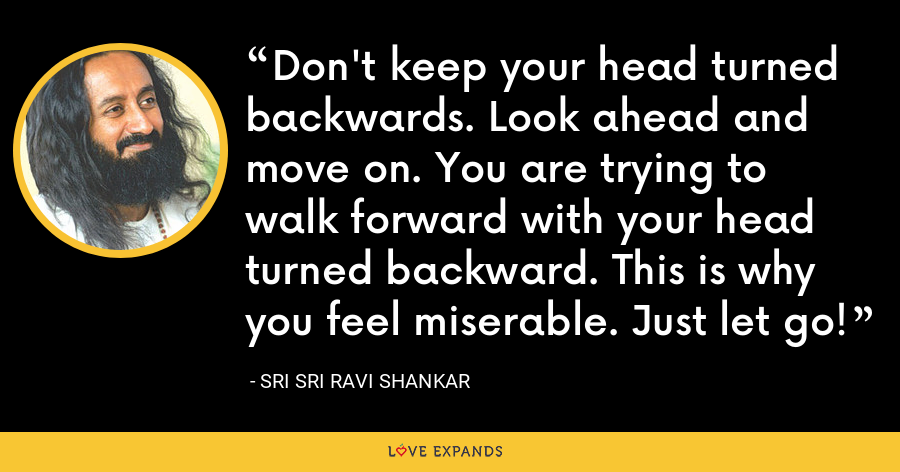 Don't keep your head turned backwards. Look ahead and move on. You are trying to walk forward with your head turned backward. This is why you feel miserable. Just let go! - Sri Sri Ravi Shankar