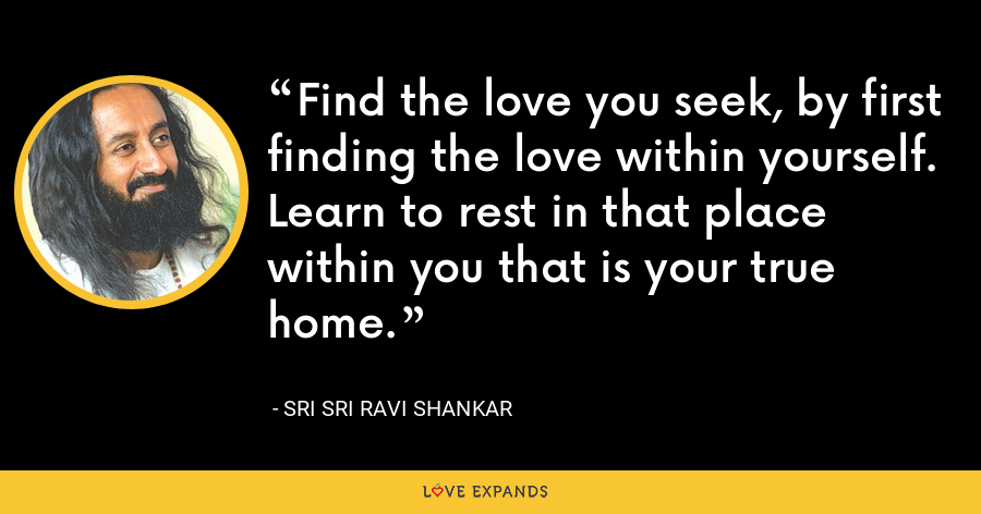 Find the love you seek, by first finding the love within yourself. Learn to rest in that place within you that is your true home. - Sri Sri Ravi Shankar