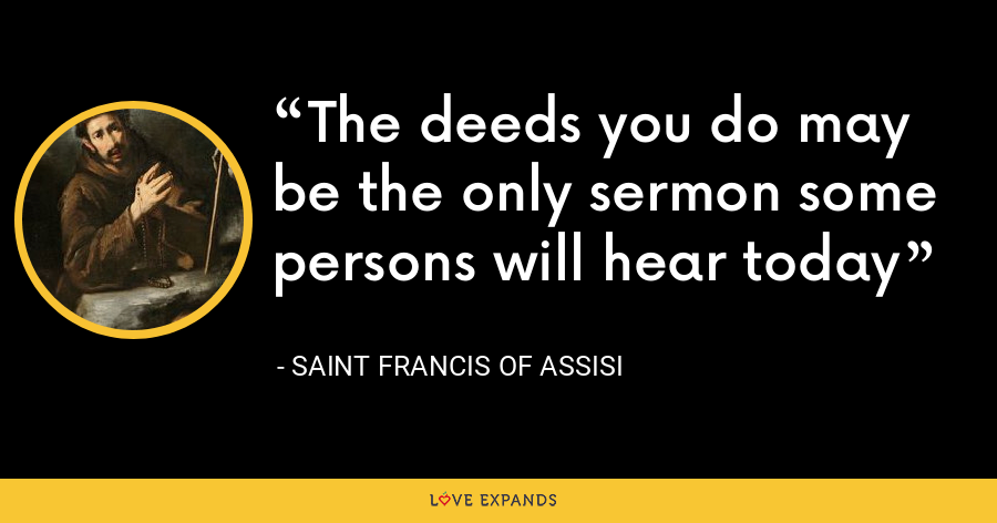 The deeds you do may be the only sermon some persons will hear today - Saint Francis Of Assisi