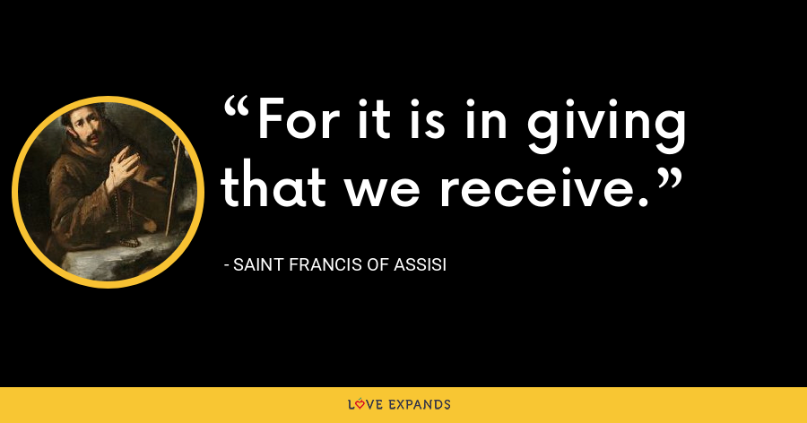 For it is in giving that we receive. - Saint Francis Of Assisi