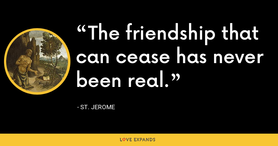 The friendship that can cease has never been real. - St. Jerome