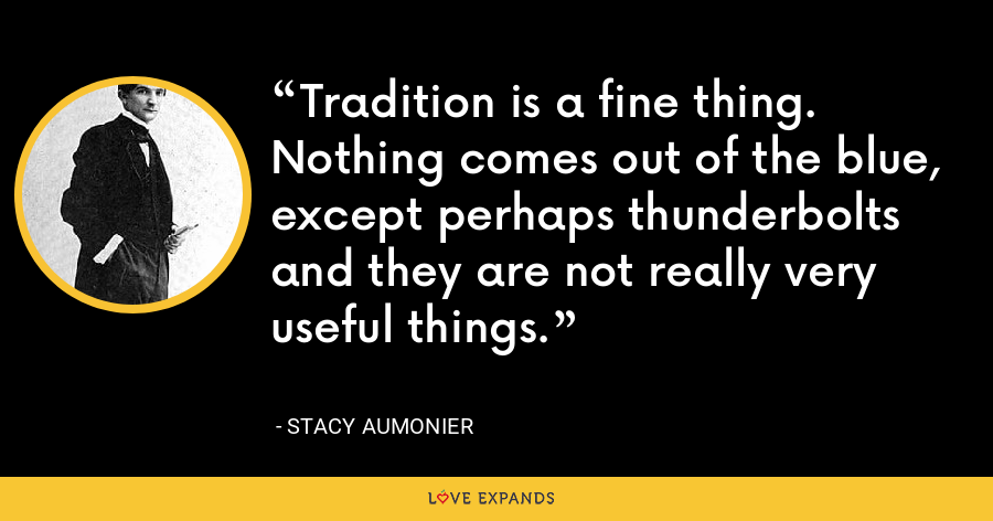 Tradition is a fine thing. Nothing comes out of the blue, except perhaps thunderbolts and they are not really very useful things. - Stacy Aumonier