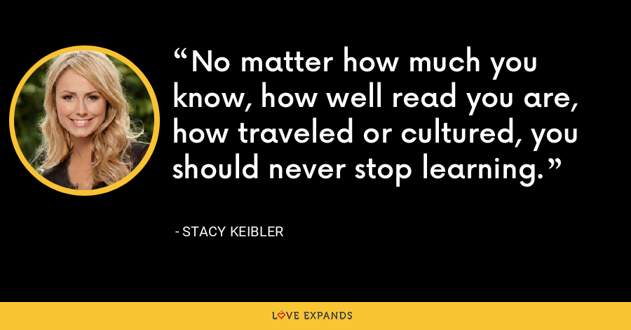 No matter how much you know, how well read you are, how traveled or cultured, you should never stop learning. - Stacy Keibler