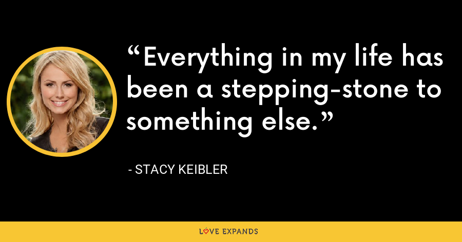 Everything in my life has been a stepping-stone to something else. - Stacy Keibler