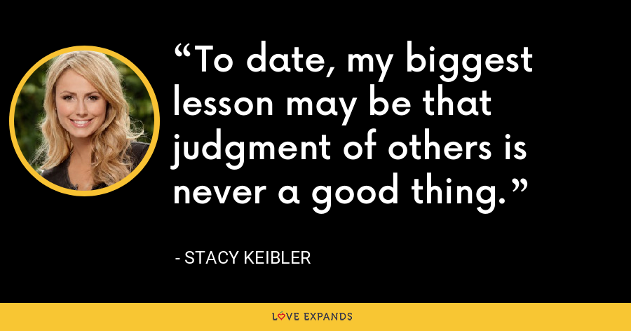 To date, my biggest lesson may be that judgment of others is never a good thing. - Stacy Keibler