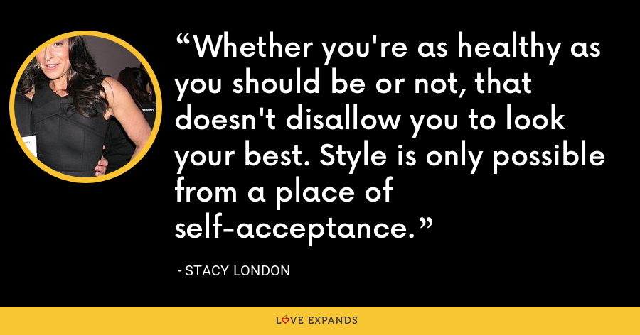 Whether you're as healthy as you should be or not, that doesn't disallow you to look your best. Style is only possible from a place of self-acceptance. - Stacy London