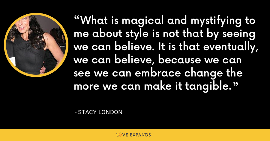 What is magical and mystifying to me about style is not that by seeing we can believe. It is that eventually, we can believe, because we can see we can embrace change the more we can make it tangible. - Stacy London