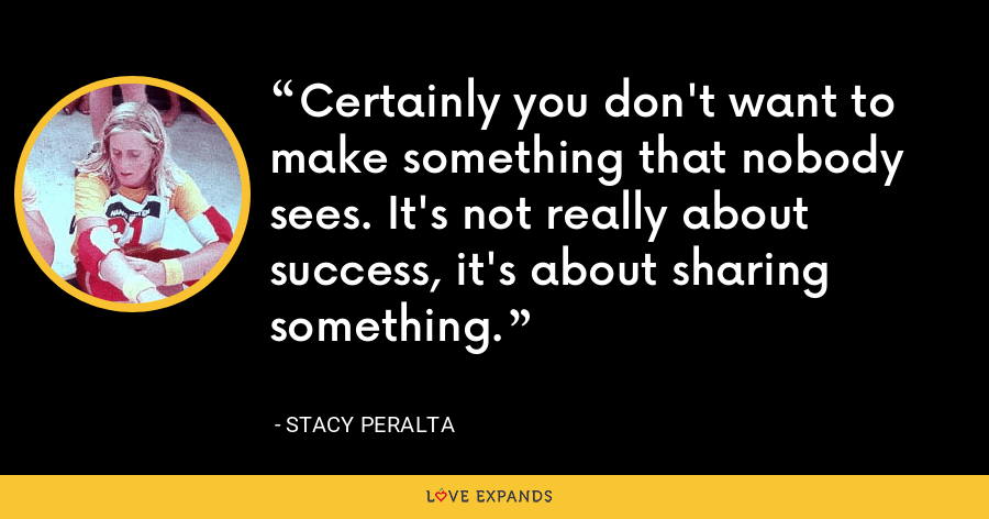 Certainly you don't want to make something that nobody sees. It's not really about success, it's about sharing something. - Stacy Peralta