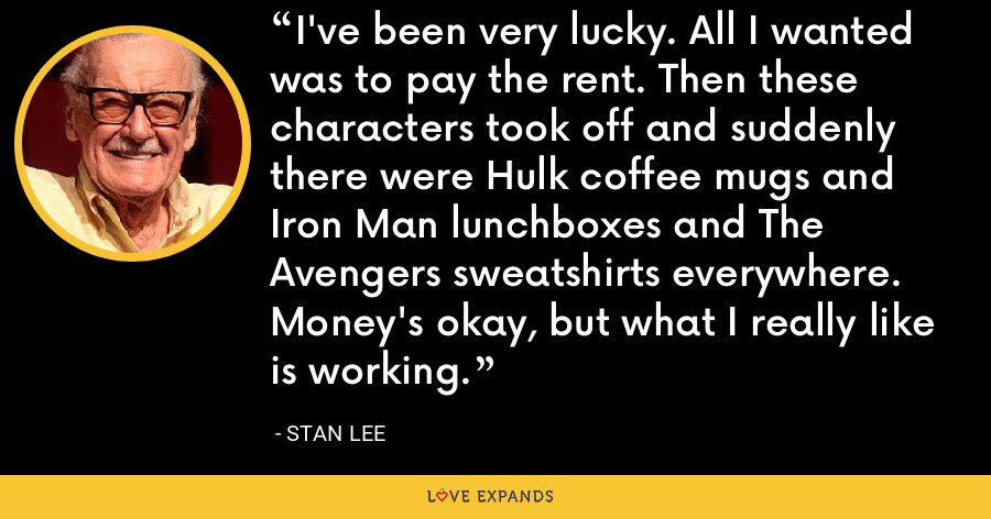 I've been very lucky. All I wanted was to pay the rent. Then these characters took off and suddenly there were Hulk coffee mugs and Iron Man lunchboxes and The Avengers sweatshirts everywhere. Money's okay, but what I really like is working. - Stan Lee