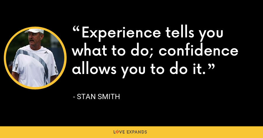 Experience tells you what to do; confidence allows you to do it. - Stan Smith