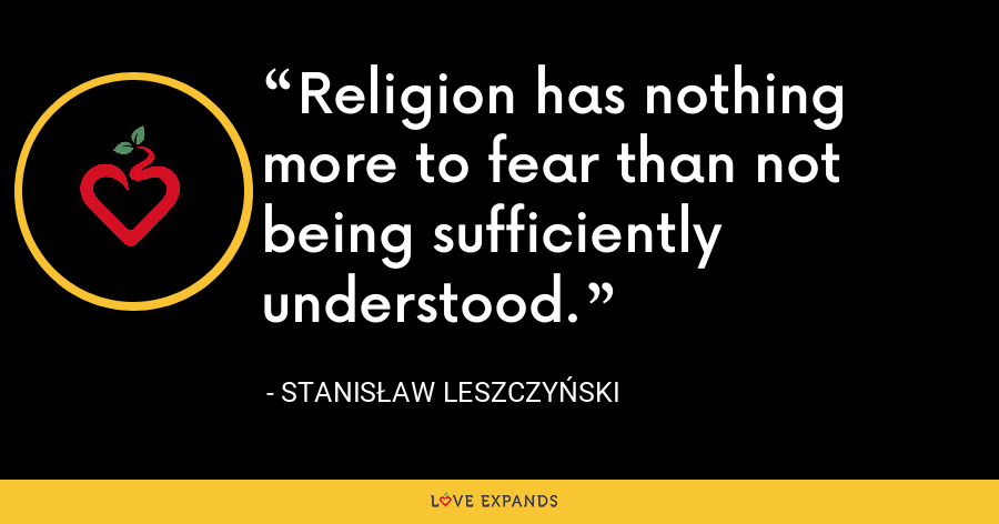 Religion has nothing more to fear than not being sufficiently understood. - Stanis?aw I Leszczy?ski