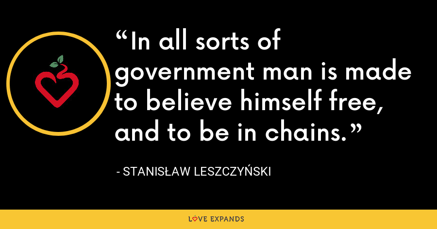 In all sorts of government man is made to believe himself free, and to be in chains. - Stanis?aw I Leszczy?ski