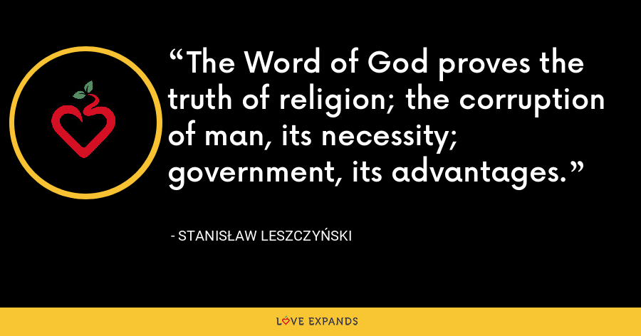 The Word of God proves the truth of religion; the corruption of man, its necessity; government, its advantages. - Stanis?aw I Leszczy?ski