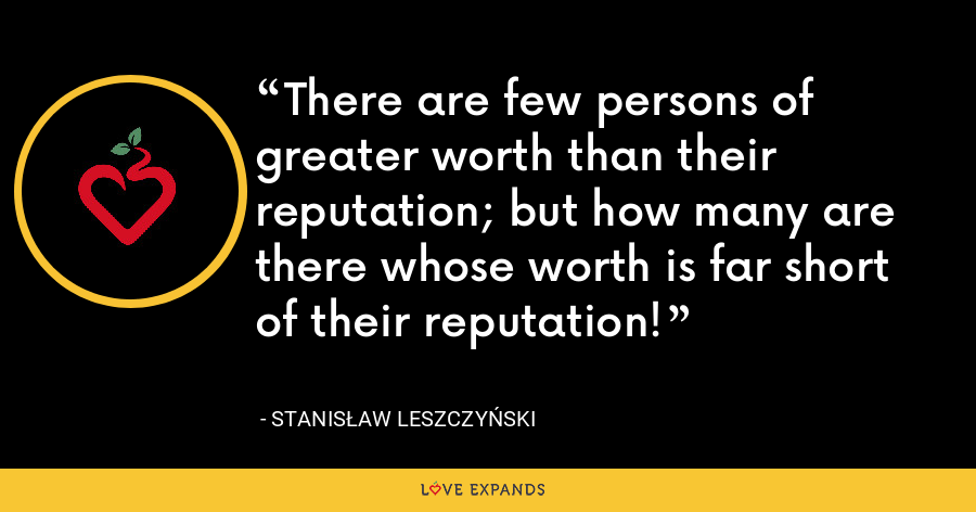 There are few persons of greater worth than their reputation; but how many are there whose worth is far short of their reputation! - Stanis?aw I Leszczy?ski