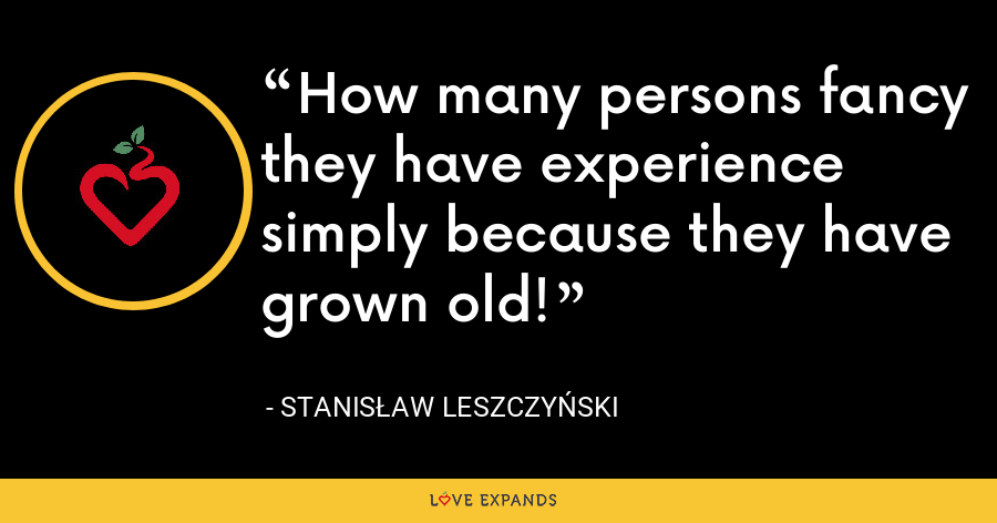 How many persons fancy they have experience simply because they have grown old! - Stanis?aw I Leszczy?ski