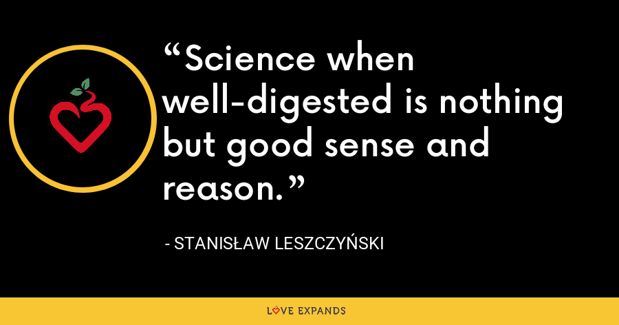 Science when well-digested is nothing but good sense and reason. - Stanis?aw I Leszczy?ski