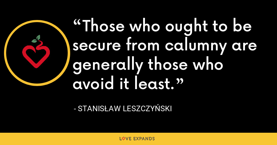 Those who ought to be secure from calumny are generally those who avoid it least. - Stanis?aw I Leszczy?ski