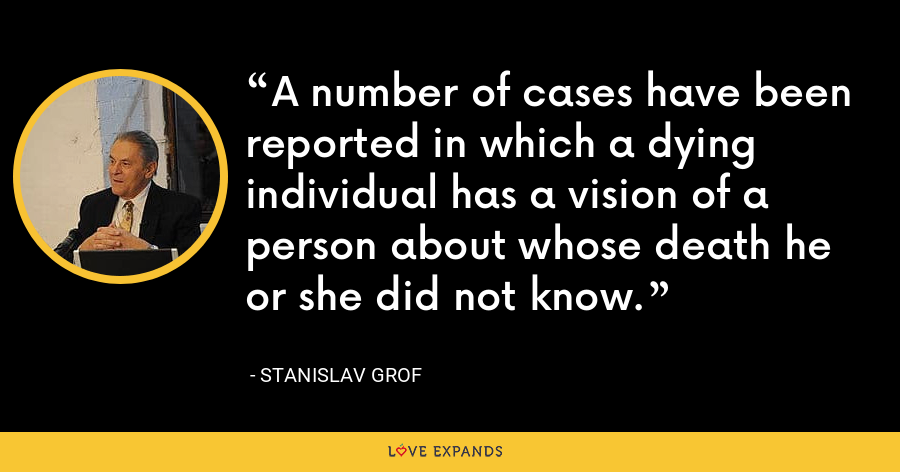 A number of cases have been reported in which a dying individual has a vision of a person about whose death he or she did not know. - Stanislav Grof