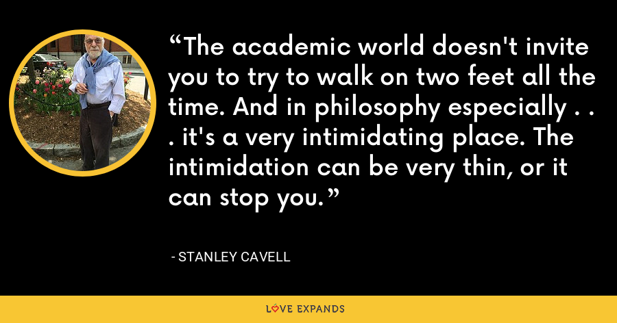 The academic world doesn't invite you to try to walk on two feet all the time. And in philosophy especially . . . it's a very intimidating place. The intimidation can be very thin, or it can stop you. - Stanley Cavell