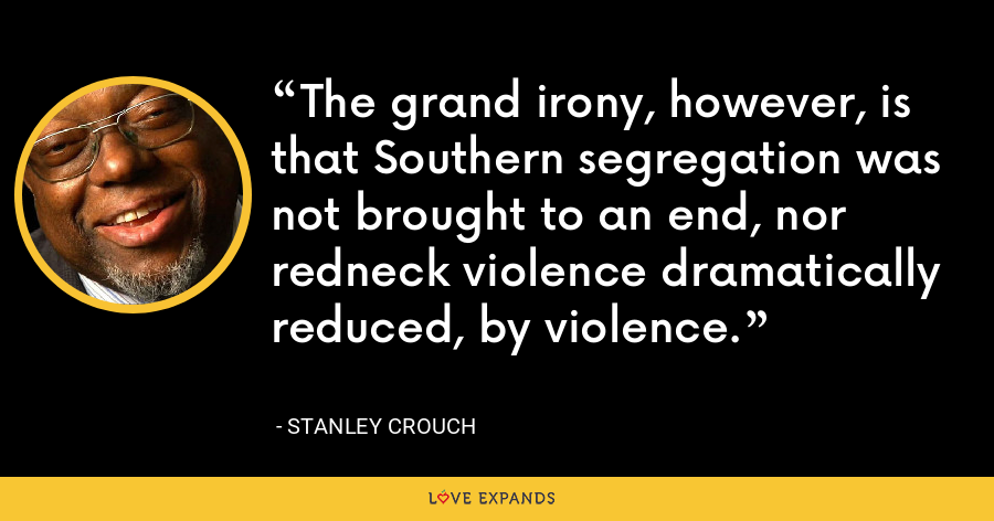The grand irony, however, is that Southern segregation was not brought to an end, nor redneck violence dramatically reduced, by violence. - Stanley Crouch