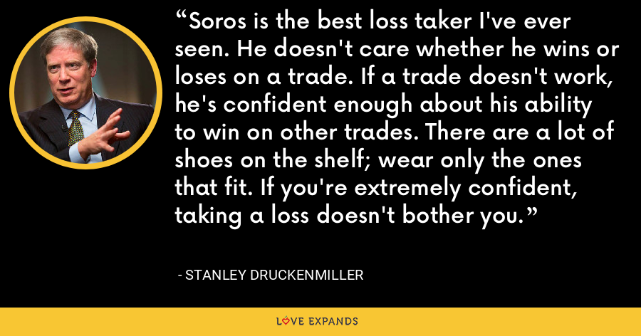 Soros is the best loss taker I've ever seen. He doesn't care whether he wins or loses on a trade. If a trade doesn't work, he's confident enough about his ability to win on other trades. There are a lot of shoes on the shelf; wear only the ones that fit. If you're extremely confident, taking a loss doesn't bother you. - Stanley Druckenmiller