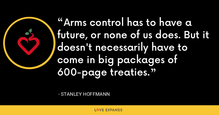 Arms control has to have a future, or none of us does. But it doesn't necessarily have to come in big packages of 600-page treaties. - Stanley Hoffmann