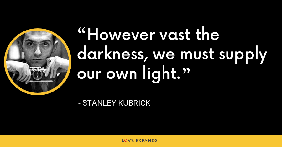 However vast the darkness, we must supply our own light. - Stanley Kubrick