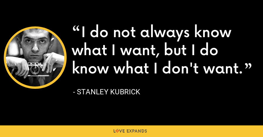I do not always know what I want, but I do know what I don't want. - Stanley Kubrick