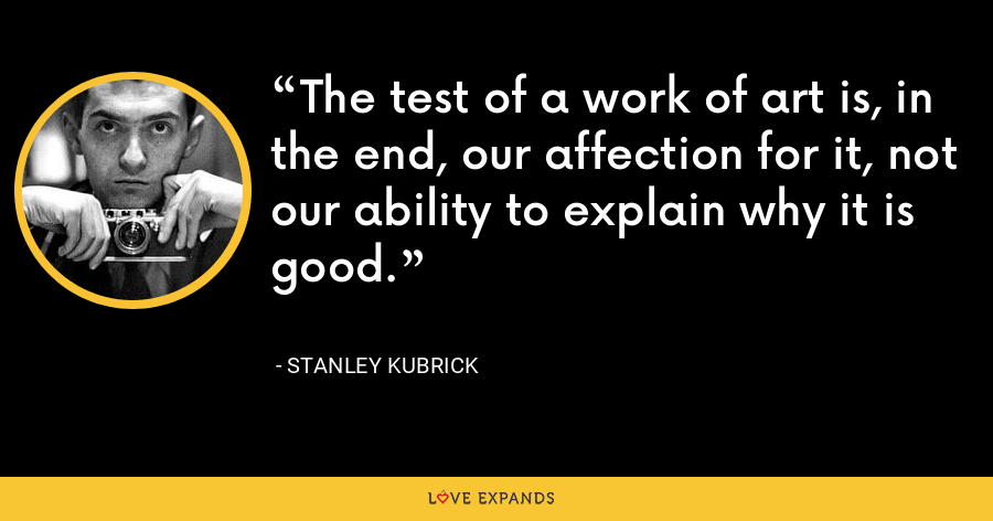 The test of a work of art is, in the end, our affection for it, not our ability to explain why it is good. - Stanley Kubrick