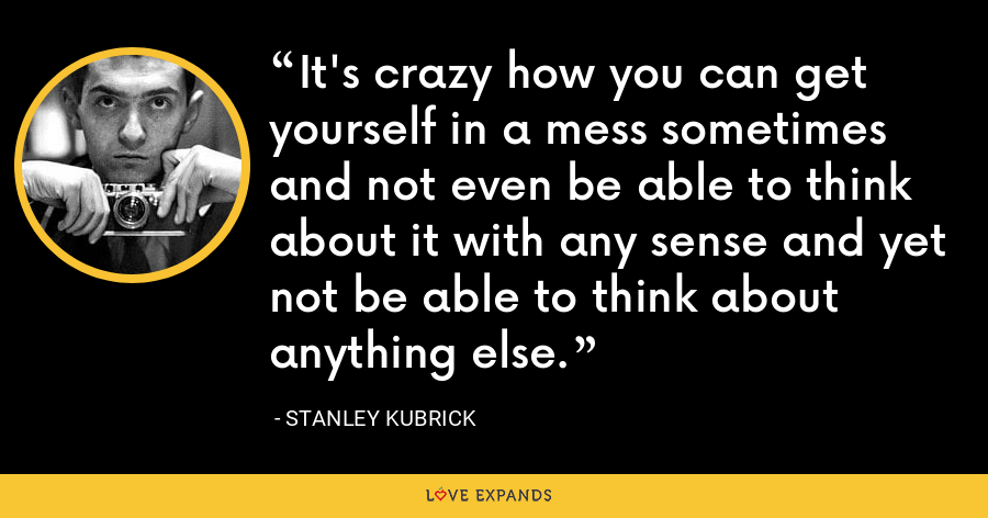 It's crazy how you can get yourself in a mess sometimes and not even be able to think about it with any sense and yet not be able to think about anything else. - Stanley Kubrick