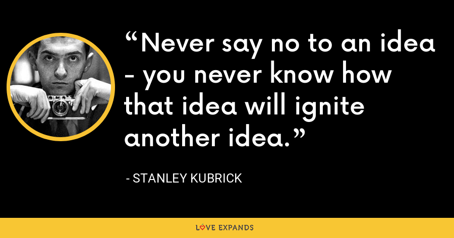 Never say no to an idea - you never know how that idea will ignite another idea. - Stanley Kubrick