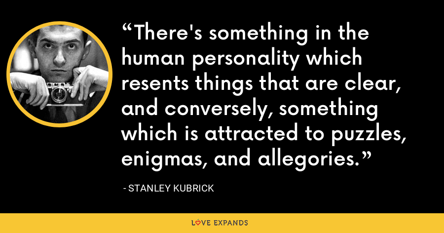 There's something in the human personality which resents things that are clear, and conversely, something which is attracted to puzzles, enigmas, and allegories. - Stanley Kubrick