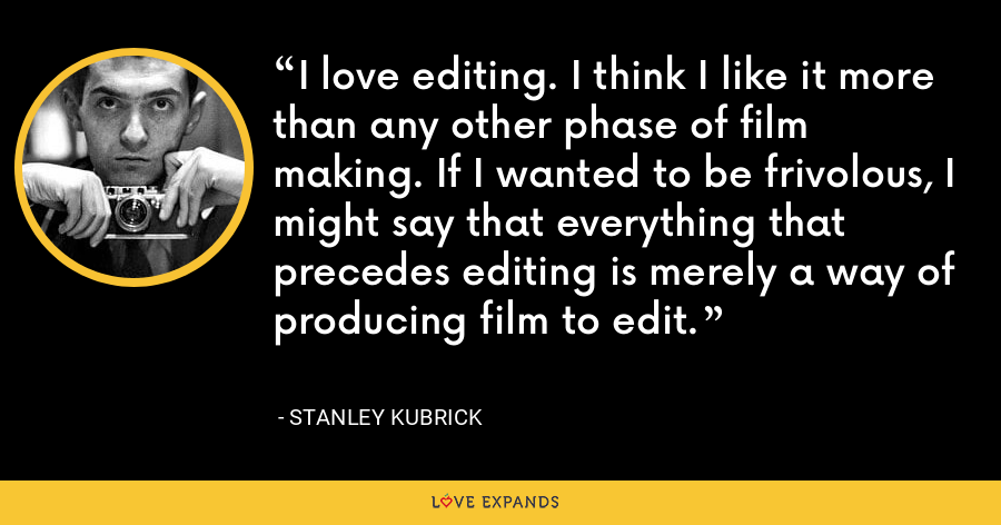 I love editing. I think I like it more than any other phase of film making. If I wanted to be frivolous, I might say that everything that precedes editing is merely a way of producing film to edit. - Stanley Kubrick
